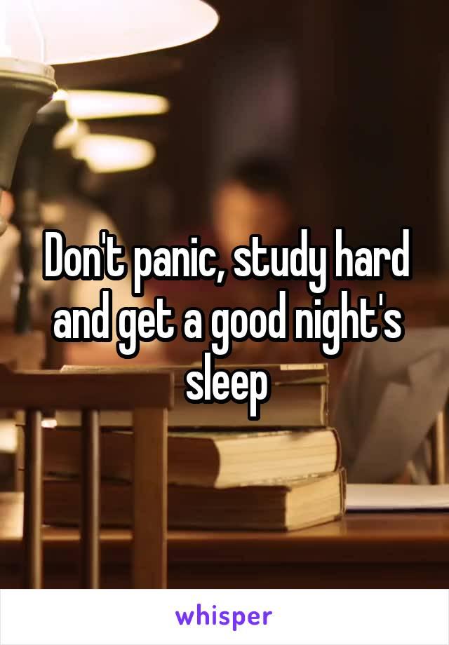 Don't panic, study hard and get a good night's sleep