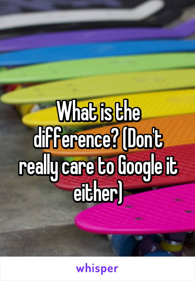 What is the difference? (Don't really care to Google it either)
