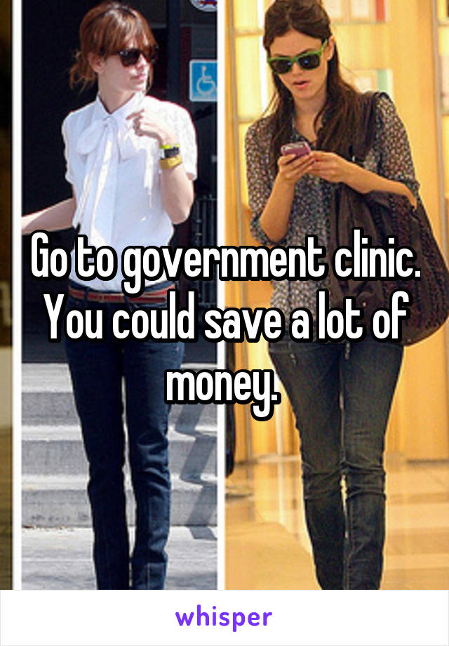 Go to government clinic. You could save a lot of money.