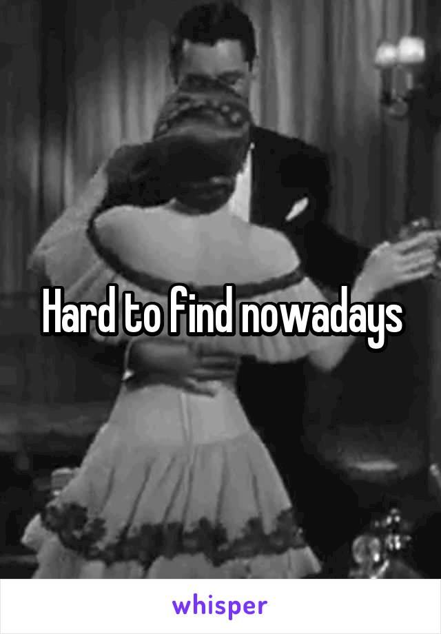 Hard to find nowadays