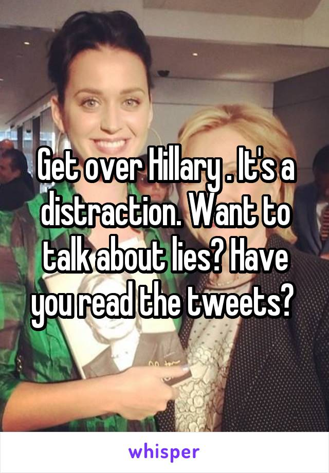 Get over Hillary . It's a distraction. Want to talk about lies? Have you read the tweets?