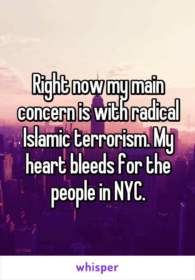 Right now my main concern is with radical Islamic terrorism. My heart bleeds for the people in NYC.