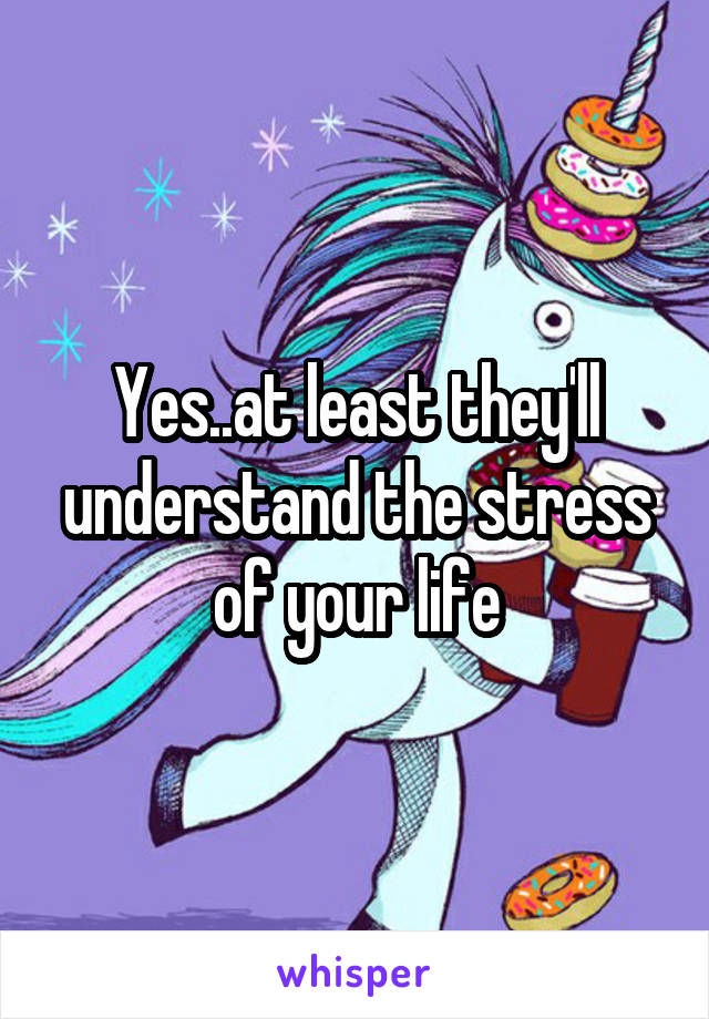 Yes..at least they'll understand the stress of your life
