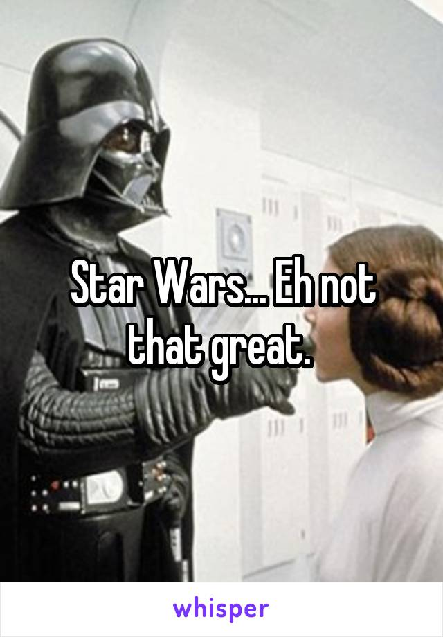 Star Wars... Eh not that great.