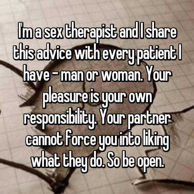 I'm a sex therapist and I share this advice with every patient I have - man or woman. Your pleasure is your own responsibility. Your partner cannot force you into liking what they do. So be open.