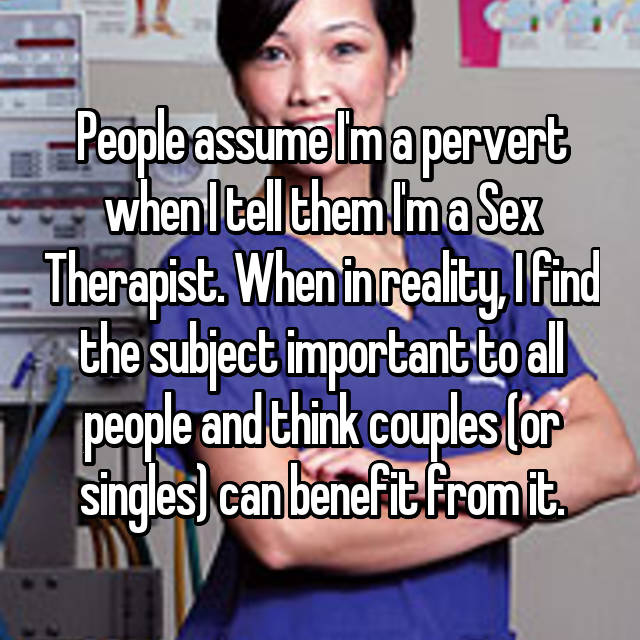 People assume I'm a pervert when I tell them I'm a Sex Therapist. When in reality, I find the subject important to all people and think couples (or singles) can benefit from it.