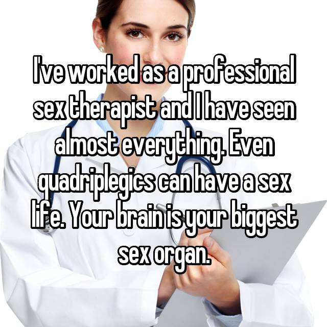 I've worked as a professional sex therapist and I have seen almost everything. Even quadriplegics can have a sex life. Your brain is your biggest sex organ.