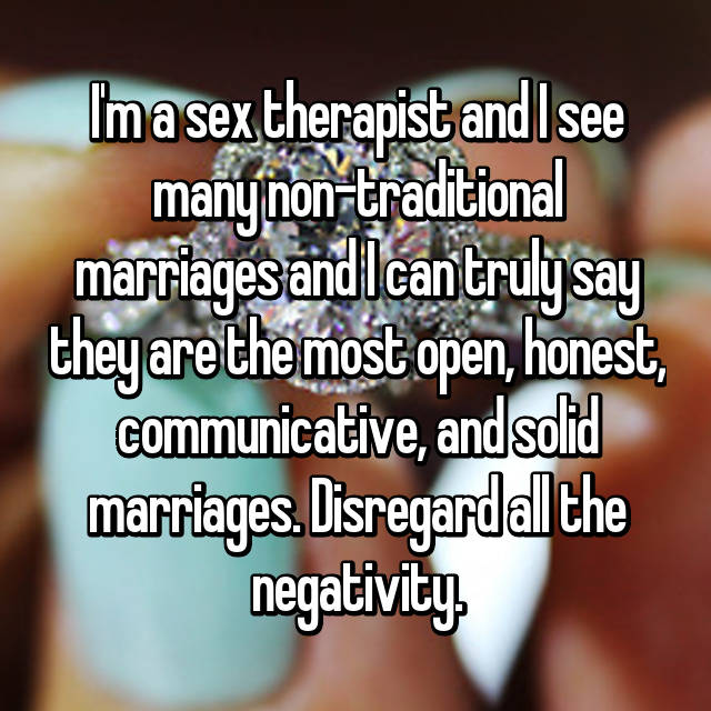 I'm a sex therapist and I see many non-traditional marriages and I can truly say they are the most open, honest, communicative, and solid marriages. Disregard all the negativity.