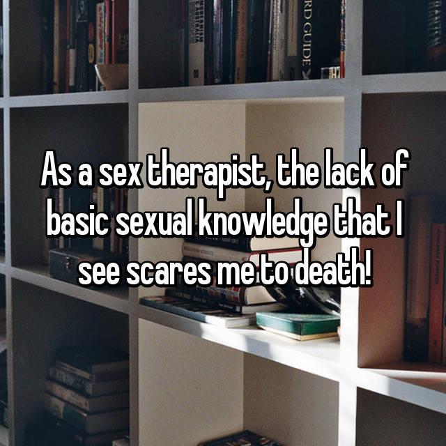 As a sex therapist, the lack of basic sexual knowledge that I see scares me to death!