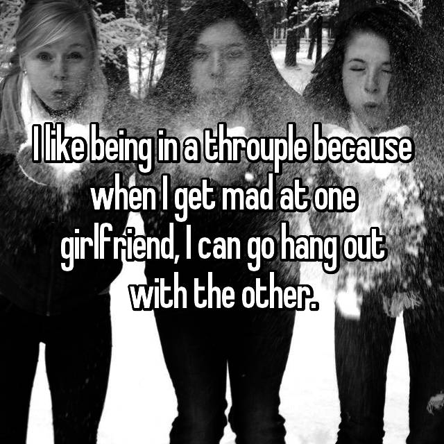 I like being in a throuple because when I get mad at one girlfriend, I can go hang out with the other.