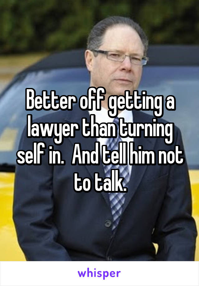 Better off getting a lawyer than turning self in.  And tell him not to talk.