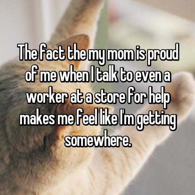 The fact the my mom is proud of me when I talk to even a worker at a store for help makes me feel like I'm getting somewhere.