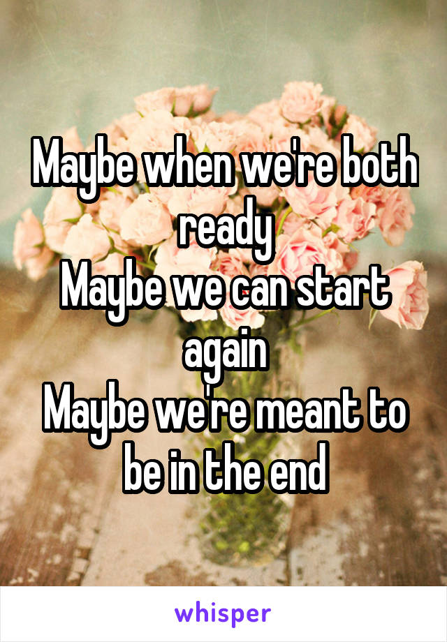 Maybe when we're both ready Maybe we can start again Maybe we're meant to be in the end