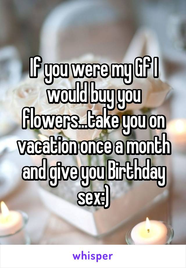 If you were my Gf I would buy you flowers...take you on vacation once a month and give you Birthday sex:)