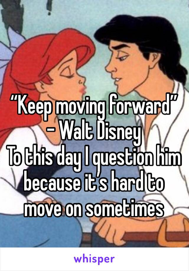 """""""Keep moving forward"""" - Walt Disney  To this day I question him because it's hard to move on sometimes"""