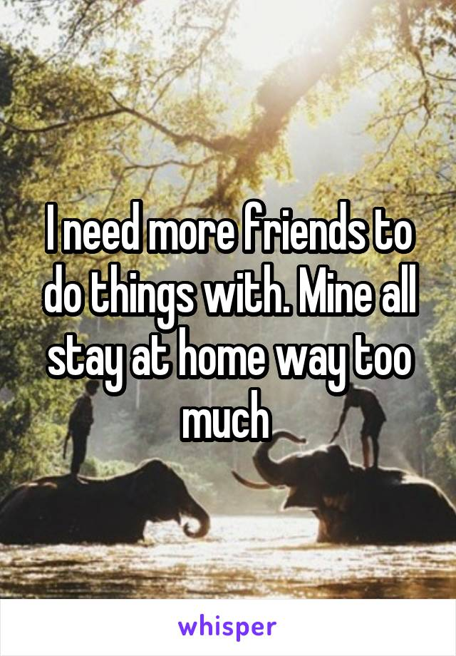 I need more friends to do things with. Mine all stay at home way too much