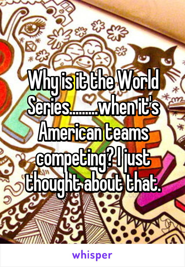 Why is it the World Series.........when it's American teams competing? I just thought about that.
