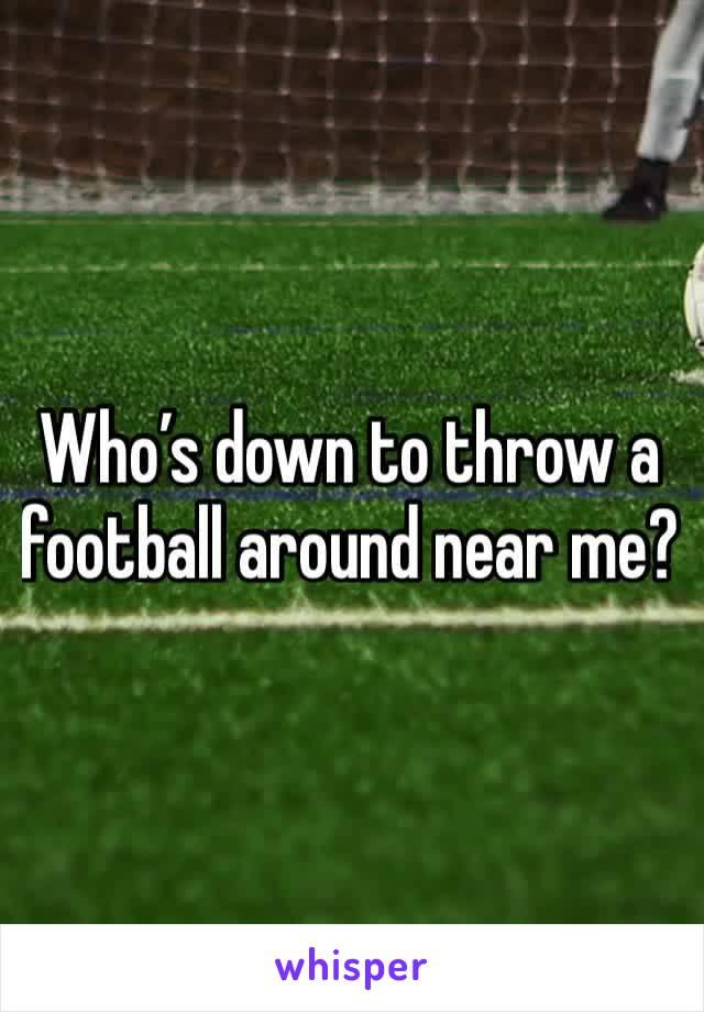 Who's down to throw a football around near me?