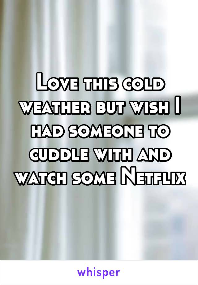 Love this cold weather but wish I had someone to cuddle with and watch some Netflix