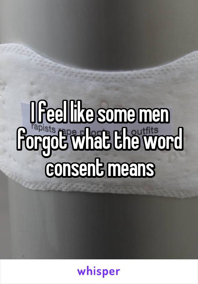 I feel like some men forgot what the word consent means