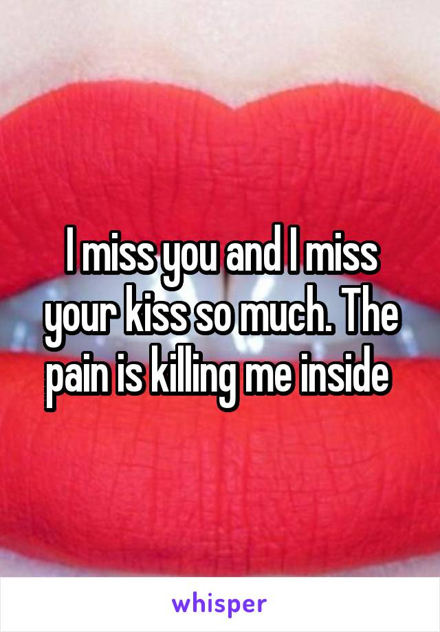 I miss you and I miss your kiss so much. The pain is killing me inside