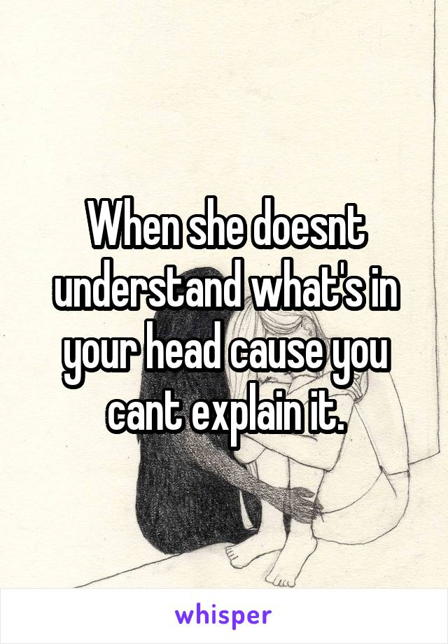 When she doesnt understand what's in your head cause you cant explain it.