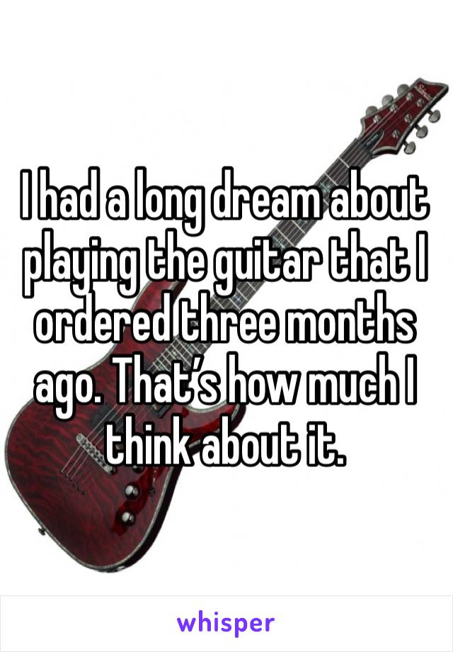 I had a long dream about playing the guitar that I ordered three months ago. That's how much I think about it.