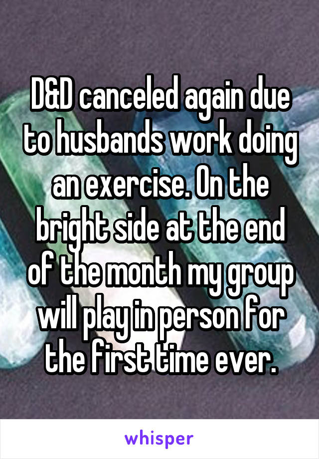 D&D canceled again due to husbands work doing an exercise. On the bright side at the end of the month my group will play in person for the first time ever.
