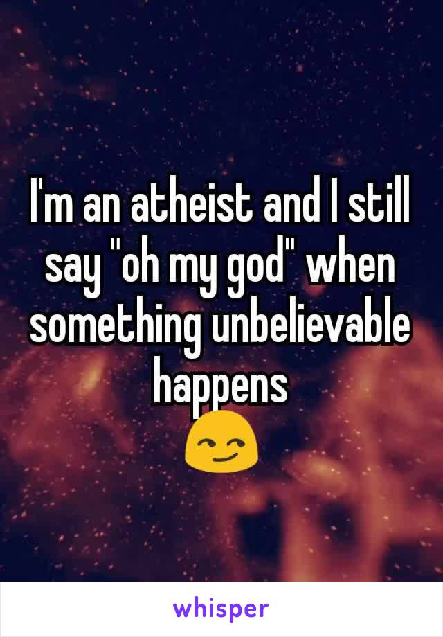 """I'm an atheist and I still say """"oh my god"""" when something unbelievable happens 😏"""