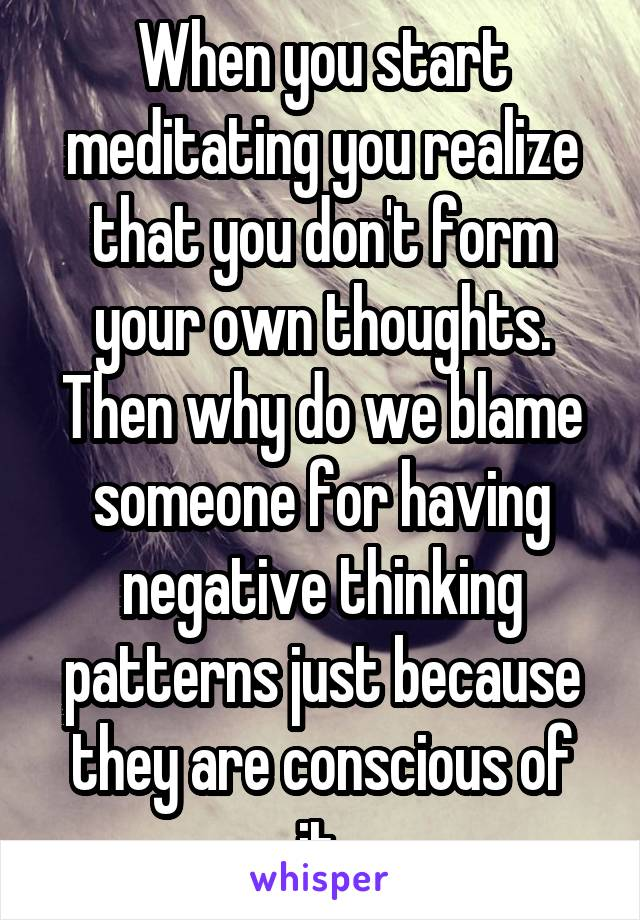 When you start meditating you realize that you don't form your own thoughts. Then why do we blame someone for having negative thinking patterns just because they are conscious of it.