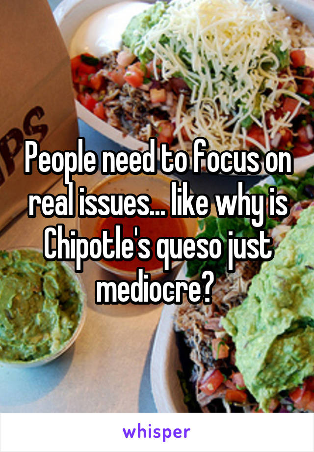 People need to focus on real issues... like why is Chipotle's queso just mediocre?