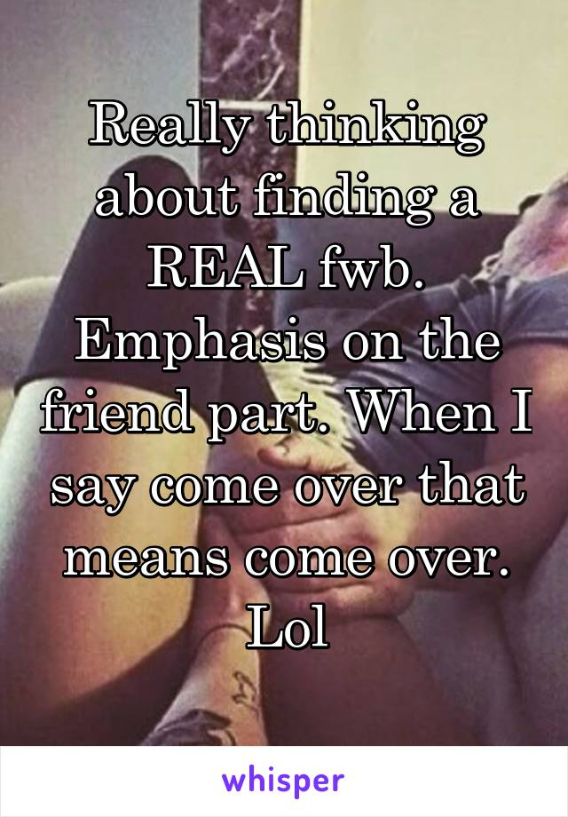 Really thinking about finding a REAL fwb. Emphasis on the friend part. When I say come over that means come over. Lol