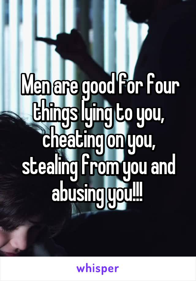Men are good for four things lying to you, cheating on you, stealing from you and abusing you!!!