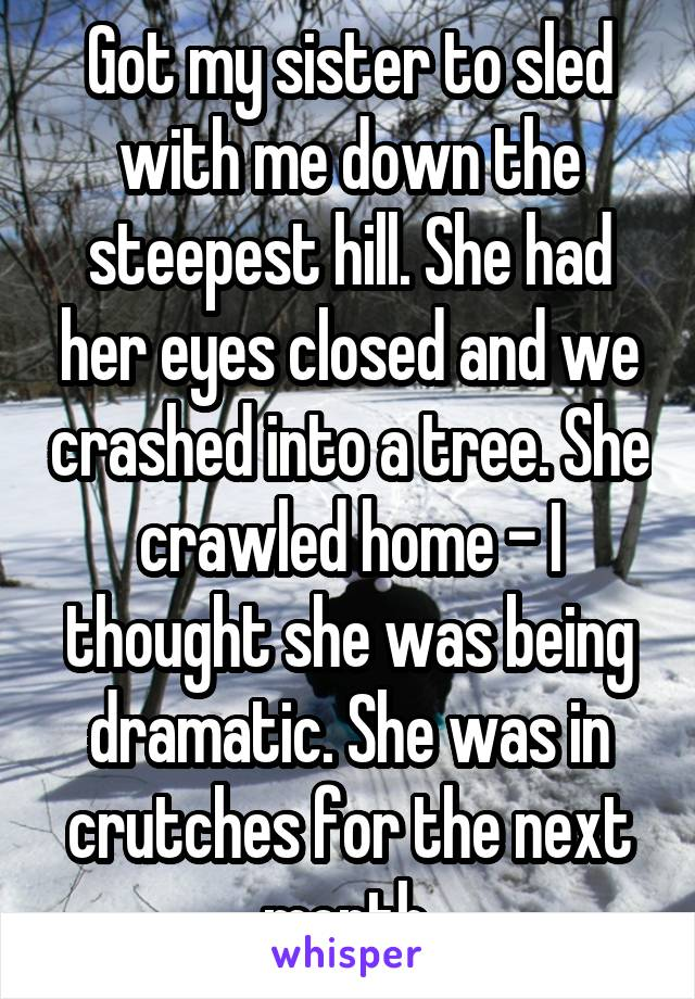 Got my sister to sled with me down the steepest hill. She had her eyes closed and we crashed into a tree. She crawled home - I thought she was being dramatic. She was in crutches for the next month.
