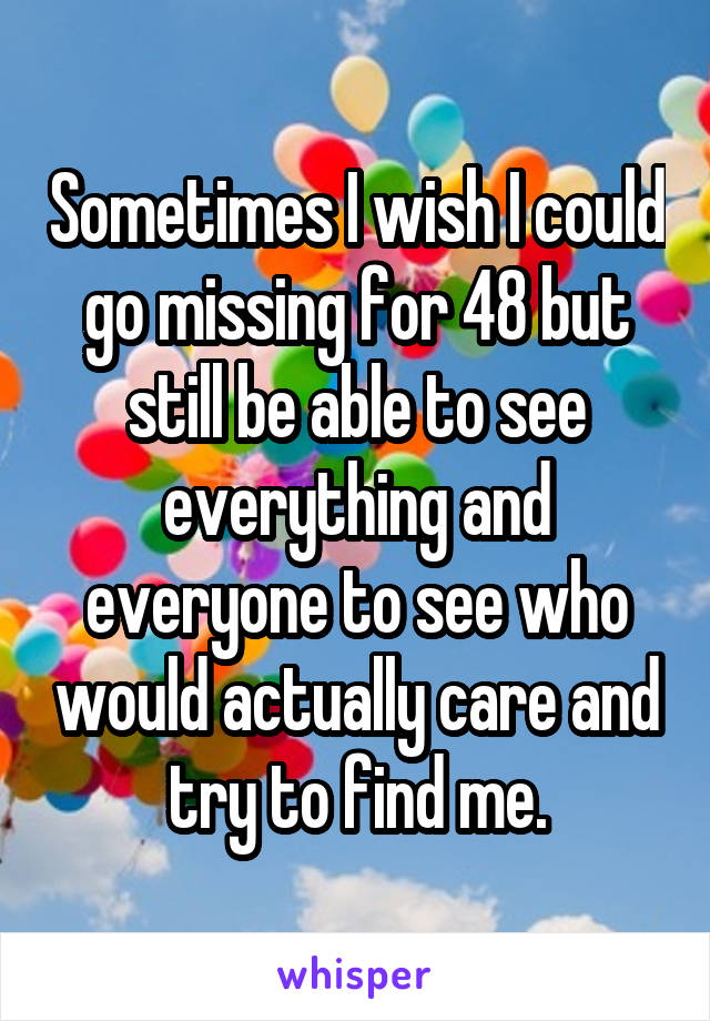 Sometimes I wish I could go missing for 48 but still be able to see everything and everyone to see who would actually care and try to find me.