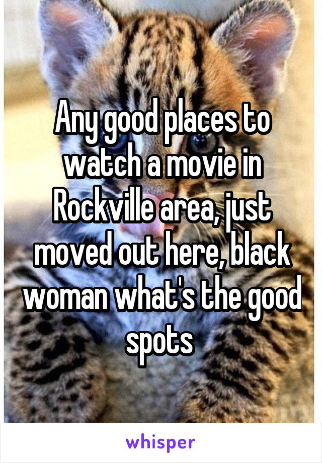 Any good places to watch a movie in Rockville area, just moved out here, black woman what's the good spots