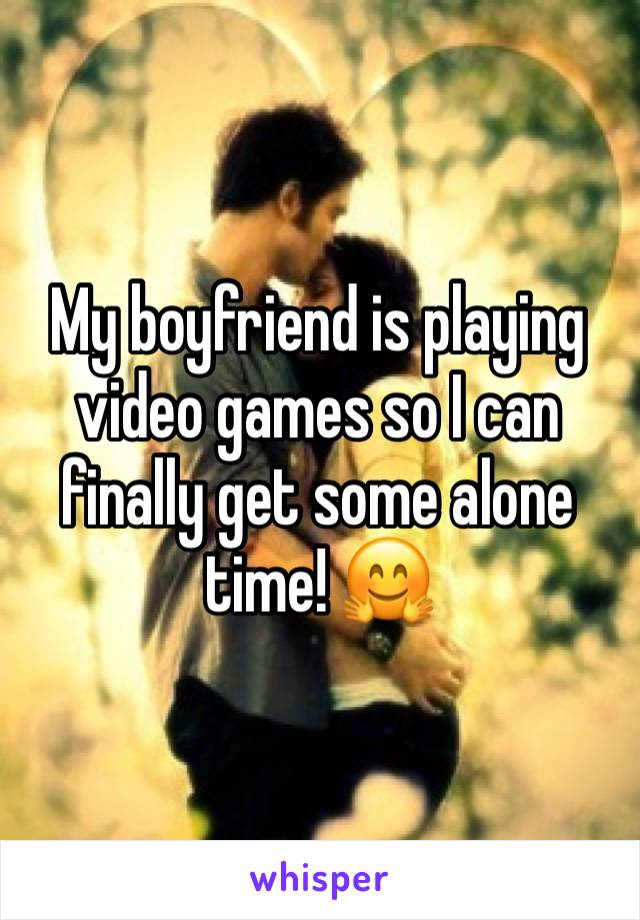 My boyfriend is playing video games so I can finally get some alone time! 🤗