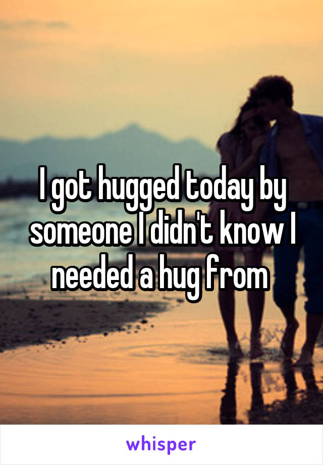 I got hugged today by someone I didn't know I needed a hug from