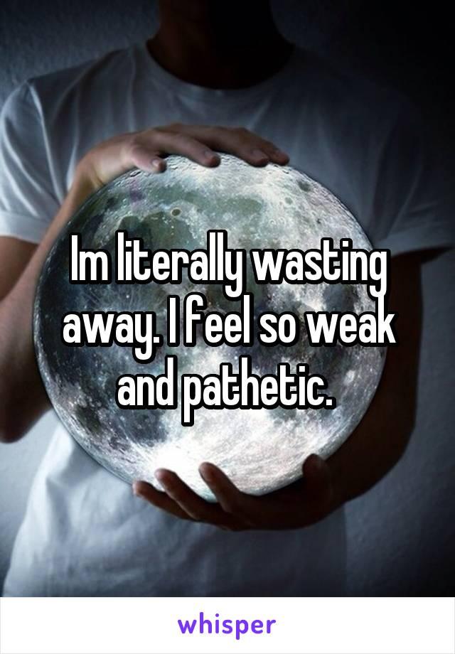 Im literally wasting away. I feel so weak and pathetic.