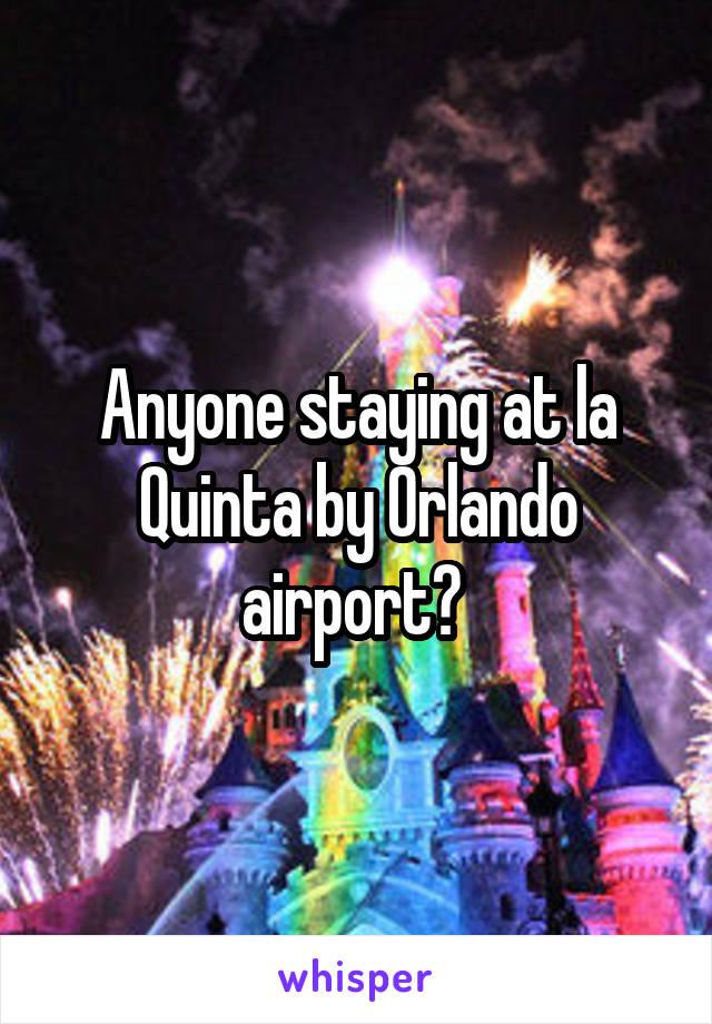 Anyone staying at la Quinta by Orlando airport?