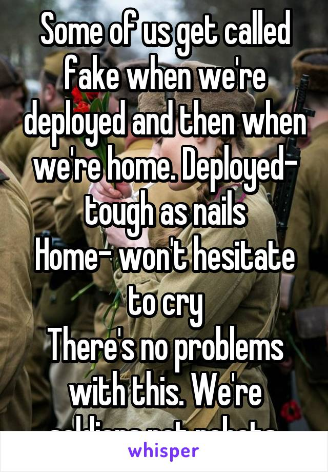 Some of us get called fake when we're deployed and then when we're home. Deployed- tough as nails Home- won't hesitate to cry There's no problems with this. We're soldiers not robots.