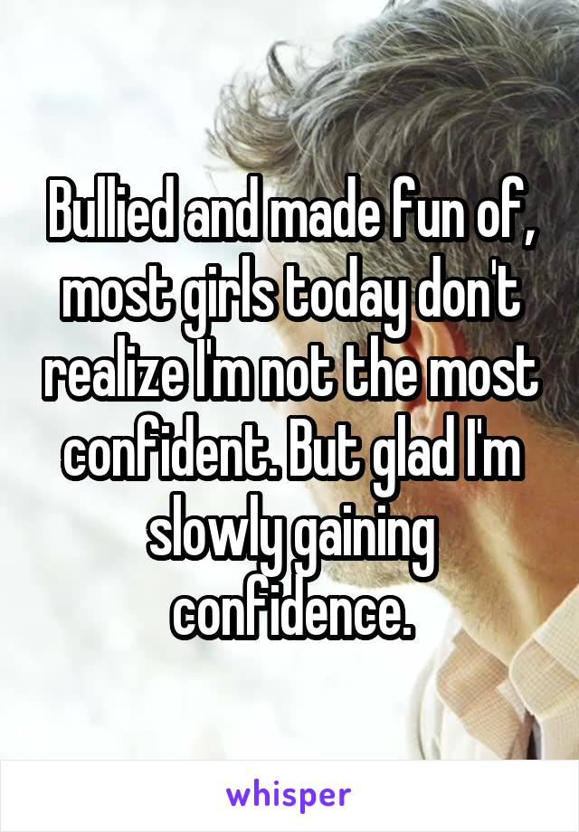 Bullied and made fun of, most girls today don't realize I'm not the most confident. But glad I'm slowly gaining confidence.