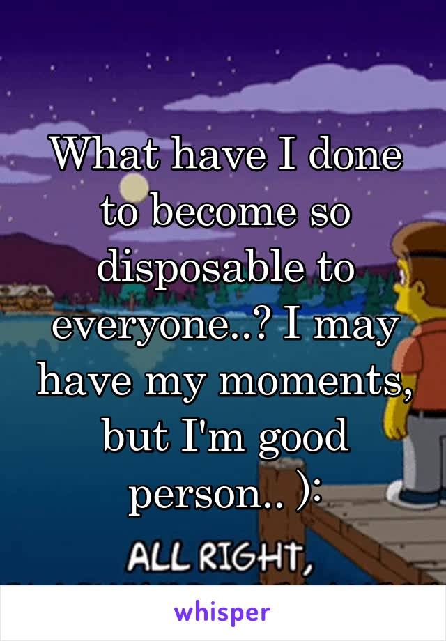 What have I done to become so disposable to everyone..? I may have my moments, but I'm good person.. ):
