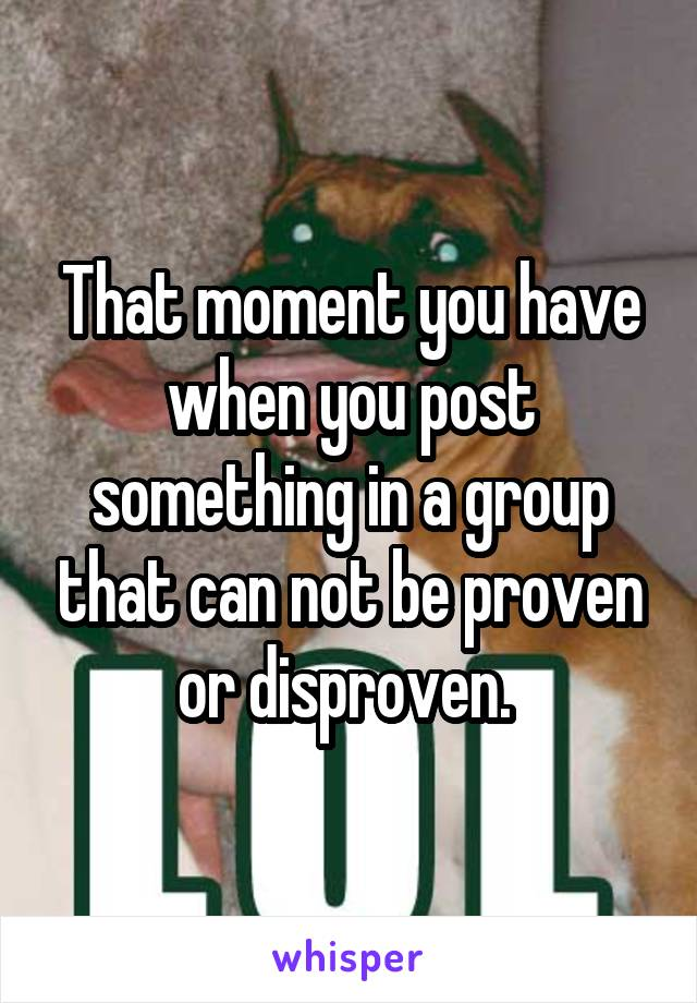 That moment you have when you post something in a group that can not be proven or disproven.