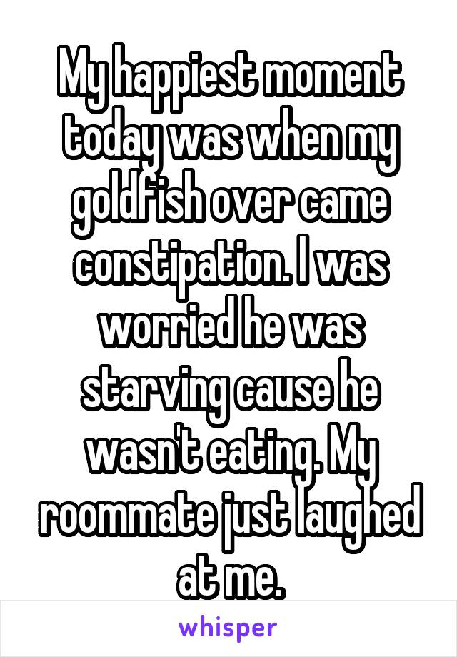 My happiest moment today was when my goldfish over came constipation. I was worried he was starving cause he wasn't eating. My roommate just laughed at me.