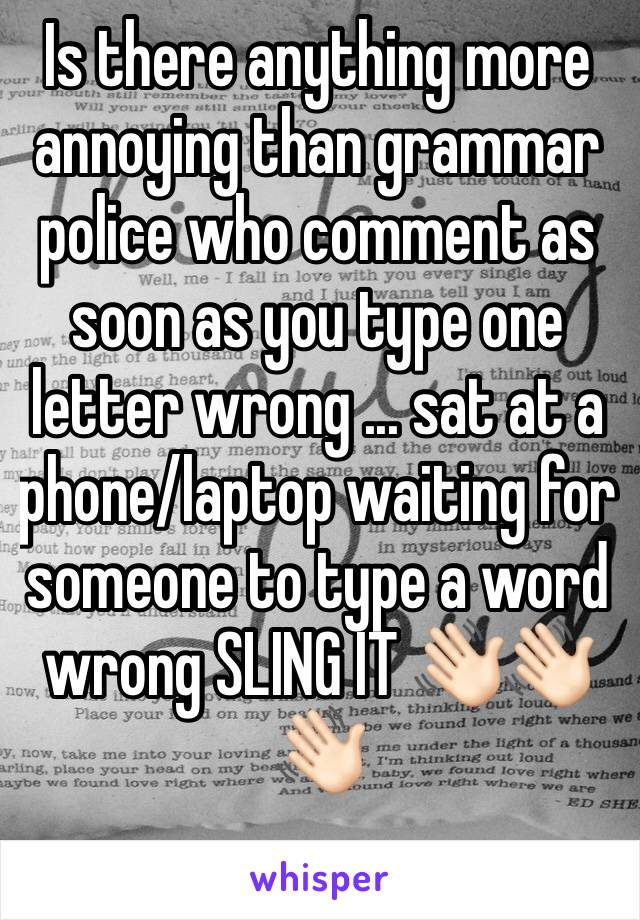 Is there anything more annoying than grammar police who comment as soon as you type one letter wrong ... sat at a phone/laptop waiting for someone to type a word wrong SLING IT 👋🏻👋🏻👋🏻