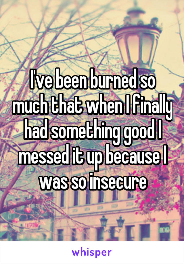 I've been burned so much that when I finally had something good I messed it up because I was so insecure