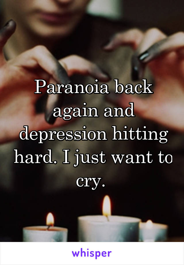 Paranoia back again and depression hitting hard. I just want to cry.