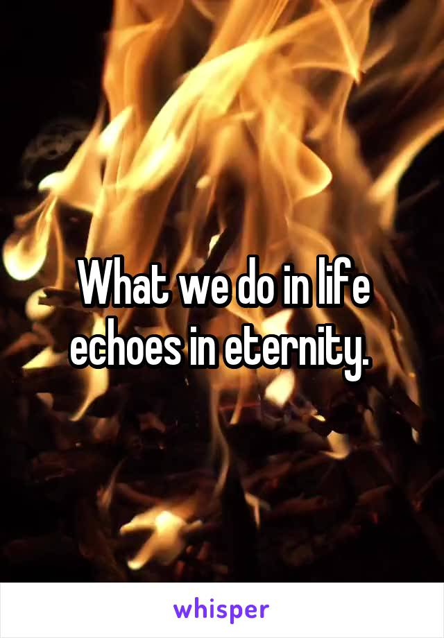 What we do in life echoes in eternity.