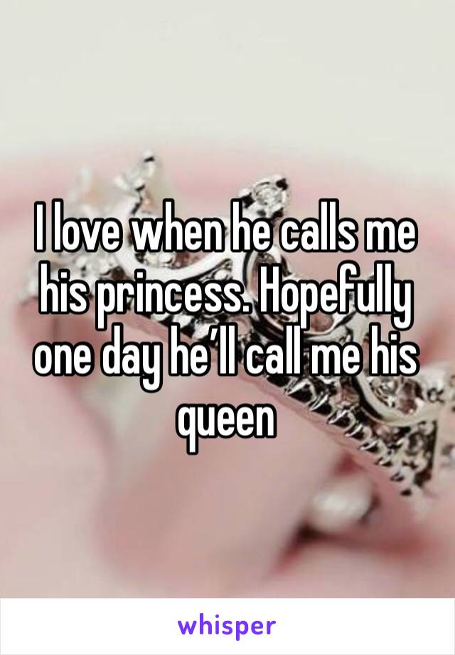 I love when he calls me his princess. Hopefully one day he'll call me his queen